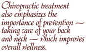 Chiropractic treatment also emphasizes the importance of prevention -- taking care of your back and neck -- which improves overall wellness.