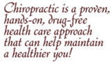 Chiropractic is a proven, hands-on, drug-free health care approach that can help maintain a healthier you!